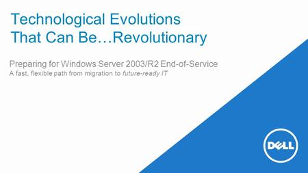 Technological Evolutions That Can Be…Revolutionary Preparing for Windows Server 2003/R2 End-of-Service A fast, flexible path from migration to future-ready.