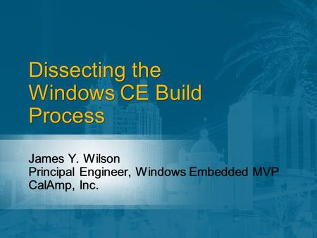 Dissecting the Windows CE Build Process James Y. Wilson Principal Engineer, Windows Embedded MVP CalAmp, Inc. James Y. Wilson Principal Engineer, Windows.