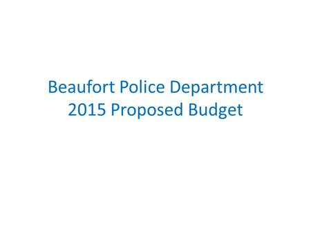 Beaufort Police Department 2015 Proposed Budget. 2013 Activity Report 75,508 Calls For Service (Increase of 1,727) 3,000 Uniform Crime Reports Completed.