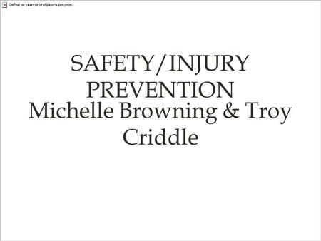 SAFETY/INJURY PREVENTION Michelle Browning & Troy Criddle.