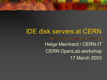 IDE disk servers at CERN Helge Meinhard / CERN-IT CERN OpenLab workshop 17 March 2003.