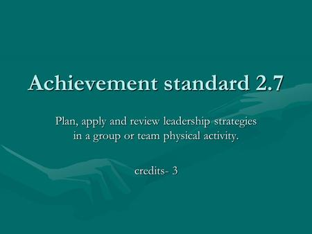 Achievement standard 2.7 Plan, apply and review leadership strategies in a group or team physical activity. credits- 3.
