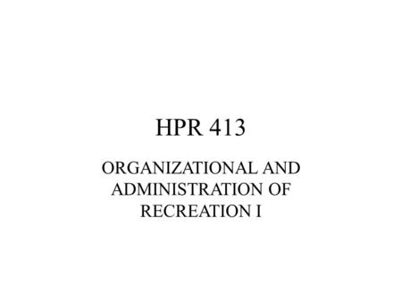 HPR 413 ORGANIZATIONAL AND ADMINISTRATION OF RECREATION I.