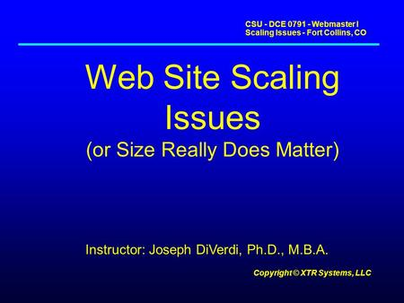 CSU - DCE 0791 - Webmaster I Scaling Issues - Fort Collins, CO Copyright © XTR Systems, LLC Web Site Scaling Issues (or Size Really Does Matter) Instructor: