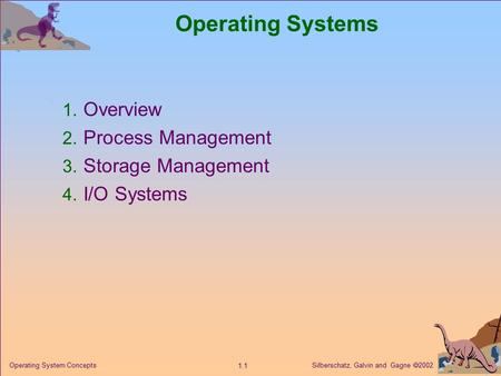 Silberschatz, Galvin and Gagne  2002 1.1 <strong>Operating</strong> <strong>System</strong> Concepts <strong>Operating</strong> <strong>Systems</strong> 1. Overview 2. Process <strong>Management</strong> 3. Storage <strong>Management</strong> 4. I/O <strong>Systems</strong>.