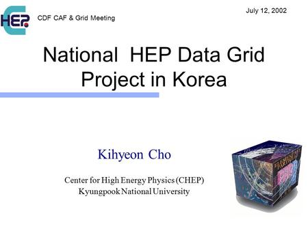 National HEP Data Grid Project in Korea Kihyeon Cho Center for High Energy Physics (CHEP) Kyungpook National University CDF CAF & Grid Meeting July 12,