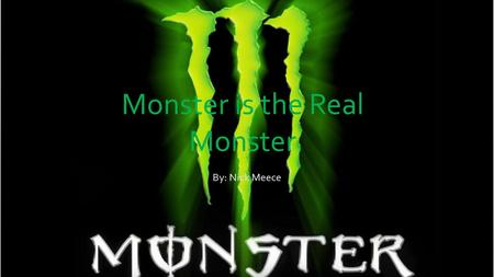 Monster is the Real Monster By: Nick Meece. Background Energy drinks are being consumed by more people everyday Energy drinks have very harmful effects.