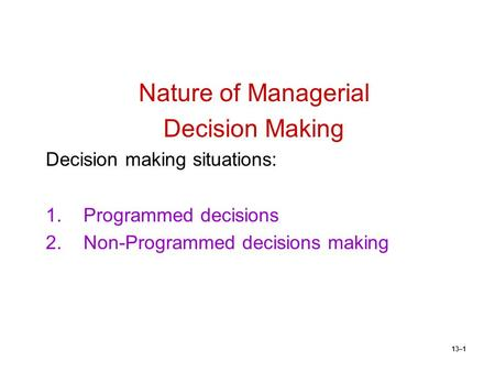 13–1 Nature of Managerial Decision Making Decision making situations: 1.Programmed decisions 2.Non-Programmed decisions making.