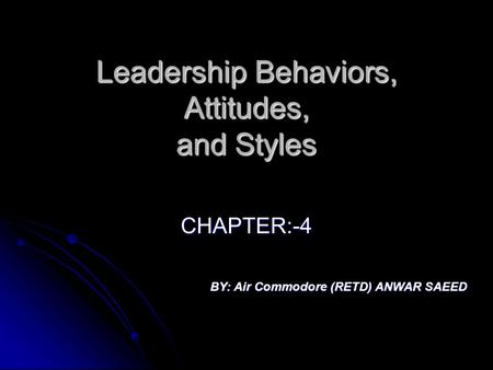 Leadership Behaviors, Attitudes, and Styles CHAPTER:-4 BY: Air Commodore (RETD) ANWAR SAEED.
