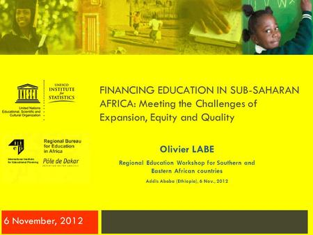 FINANCING EDUCATION IN SUB-SAHARAN AFRICA: Meeting the Challenges of Expansion, Equity and Quality 6 November, 2012 Olivier LABE Regional Education Workshop.