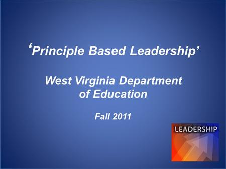 ' Principle Based Leadership' West Virginia Department of Education Fall 2011.