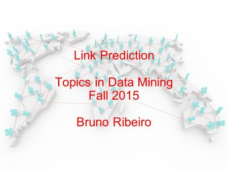 Link Prediction Topics in Data Mining Fall 2015 Bruno Ribeiro.
