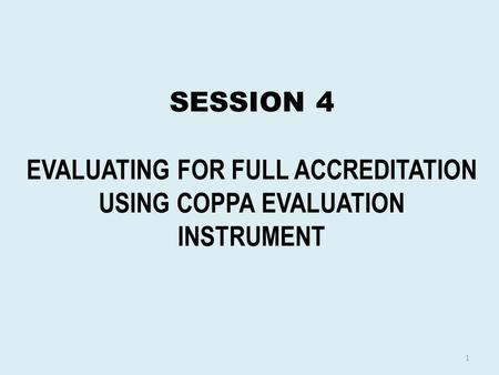 SESSION 4 EVALUATING FOR FULL ACCREDITATION USING COPPA EVALUATION INSTRUMENT 1.