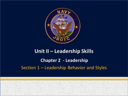 Unit II – Leadership Skills Chapter 2 - Leadership Section 1 – Leadership Behavior and Styles.
