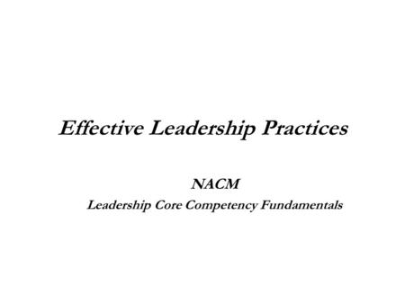 Effective Leadership Practices NACM Leadership Core Competency Fundamentals.
