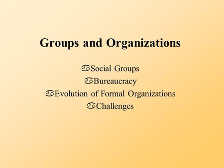 Groups and Organizations aSocial Groups aBureaucracy aEvolution of Formal Organizations aChallenges.