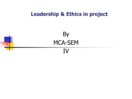 Leadership & Ethics in project By MCA-SEM IV. Leadership & Ethics in project Project leadership: Successful Project also requires leadership that involves.