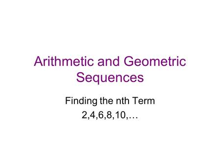 Arithmetic and Geometric Sequences Finding the nth Term 2,4,6,8,10,…