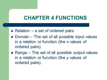 CHAPTER 4 FUNCTIONS Relation – a set of ordered pairs Domain – The set of all possible input values in a relation or function (the x values of ordered.