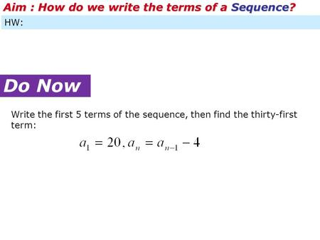 HW: Do Now Aim : How do we write the terms of a Sequence? Write the first 5 terms of the sequence, then find the thirty-first term: