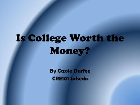 Is College Worth the Money? By Cassie Durfee CRE101 Salsedo.