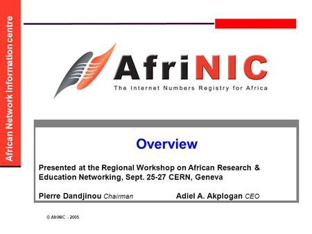 African Network Information centre © AfriNIC - 2005 Overview Presented at the Regional Workshop on African Research & Education Networking, Sept. 25-27.