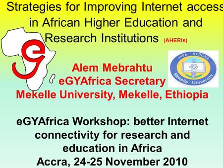 Strategies for Improving Internet access in African Higher Education and Research Institutions (AHERIs) Alem Mebrahtu eGYAfrica Secretary Mekelle University,