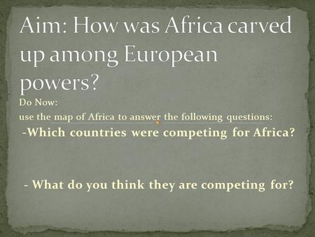 Do Now: use the map of Africa to answer the following questions: -Which countries were competing for Africa? - What do you think they are competing for?