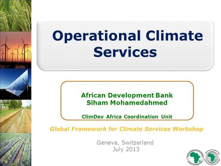 Global Framework for Climate Services Workshop Geneva, Switzerland July 2013 Operational Climate Services African Development Bank Siham Mohamedahmed ClimDev.