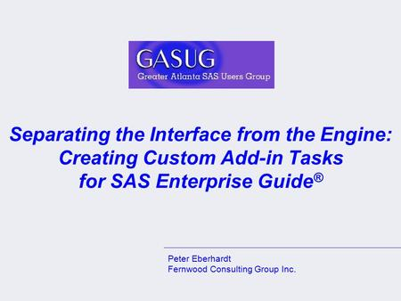 Separating the Interface from the Engine: Creating Custom Add-in Tasks for SAS Enterprise Guide ® Peter Eberhardt Fernwood Consulting Group Inc.