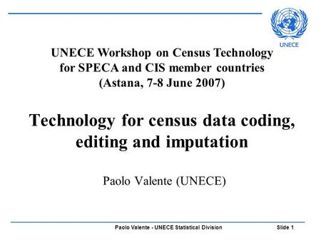 Paolo Valente - UNECE Statistical Division Slide 1 Technology for census data coding, editing and imputation Paolo Valente (UNECE) UNECE Workshop on Census.