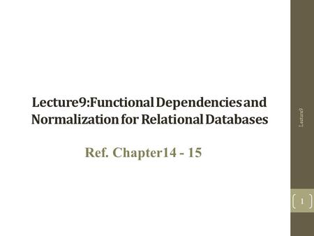 Lecture9:Functional Dependencies and Normalization for Relational Databases Ref. Chapter14 - 15 Lecture9 1.