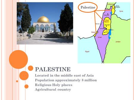 PALESTINE Located in the middle east of Asia Population approximately 8 million Religious Holy places Agricultural country Palestine.