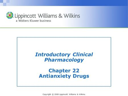 Copyright © 2008 Lippincott Williams & Wilkins. Introductory Clinical Pharmacology Chapter 22 Antianxiety Drugs.