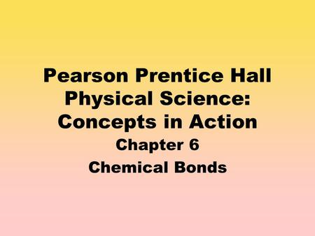 Pearson Prentice Hall Physical Science: Concepts in Action Chapter 6 Chemical Bonds.