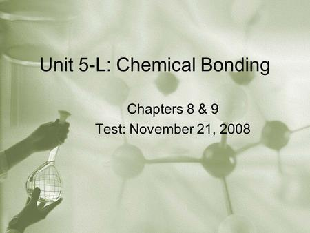 Unit 5-L: Chemical Bonding Chapters 8 & 9 Test: November 21, 2008.