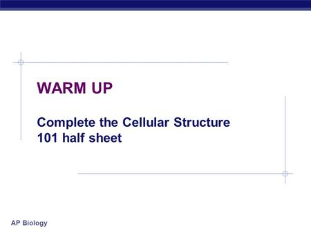 AP Biology WARM UP Complete the Cellular Structure 101 half sheet.