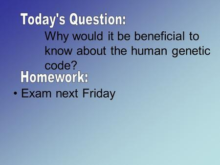 Why would it be beneficial to know about the human genetic code? Exam next Friday.
