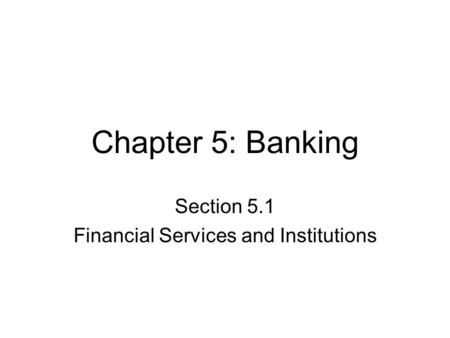 Chapter 5: Banking Section 5.1 Financial Services and Institutions.