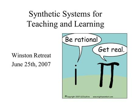 Synthetic Systems for Teaching and Learning Winston Retreat June 25th, 2007.