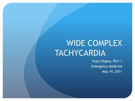 WIDE COMPLEX TACHYCARDIA Puja Chopra, PGY-1 Emergency Medicine May 19, 2011.