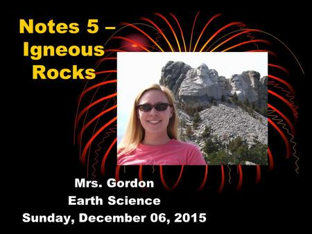 Notes 5 – Igneous Rocks Mrs. Gordon Earth Science Sunday, December 06, 2015.