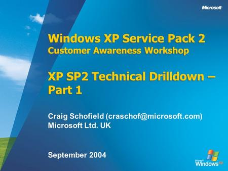 Windows XP Service Pack 2 Customer Awareness Workshop XP SP2 Technical Drilldown – Part 1 Craig Schofield Microsoft Ltd. UK September.