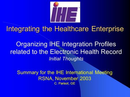 Integrating the Healthcare Enterprise Organizing IHE Integration Profiles related to the Electronic Health Record Initial Thoughts Summary for the IHE.