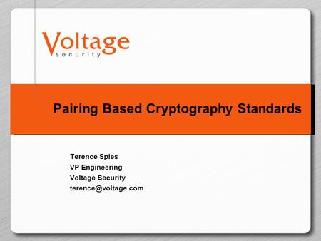 Pairing Based Cryptography Standards Terence Spies VP Engineering Voltage Security