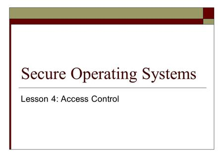 Secure Operating Systems Lesson 4: Access Control.