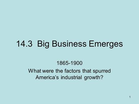 1 14.3 Big Business Emerges 1865-1900 What were the factors that spurred America's industrial growth?