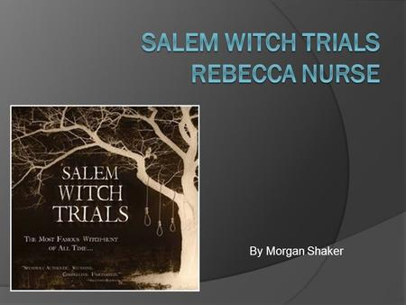 By Morgan Shaker.  My name is Rebecca Nurse.  I was born in about 1621, in Yarmouth, Norfolk County, England  I am the daughter of William Towne and.
