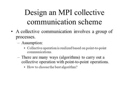 Design an MPI collective communication scheme A collective communication involves a group of processes. –Assumption: Collective operation is realized based.
