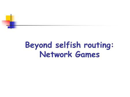 Beyond selfish routing: Network Games. Network Games NGs model the various ways in which selfish agents strategically interact in using a network They.